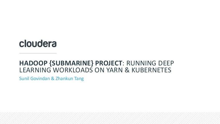 Hadoop {Submarine} Project: Running Deep Learning Workloads