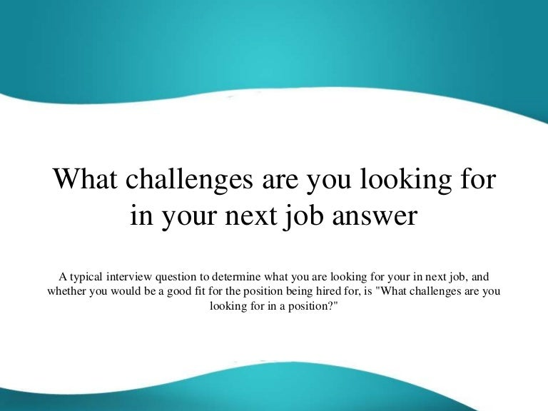 whatchallengesareyoulookingforinyournextjobanswer 151113074557 lva1 app6891 thumbnail 4jpgcb1447400783 - What Challenges Are You Looking For In A Position Interview Question