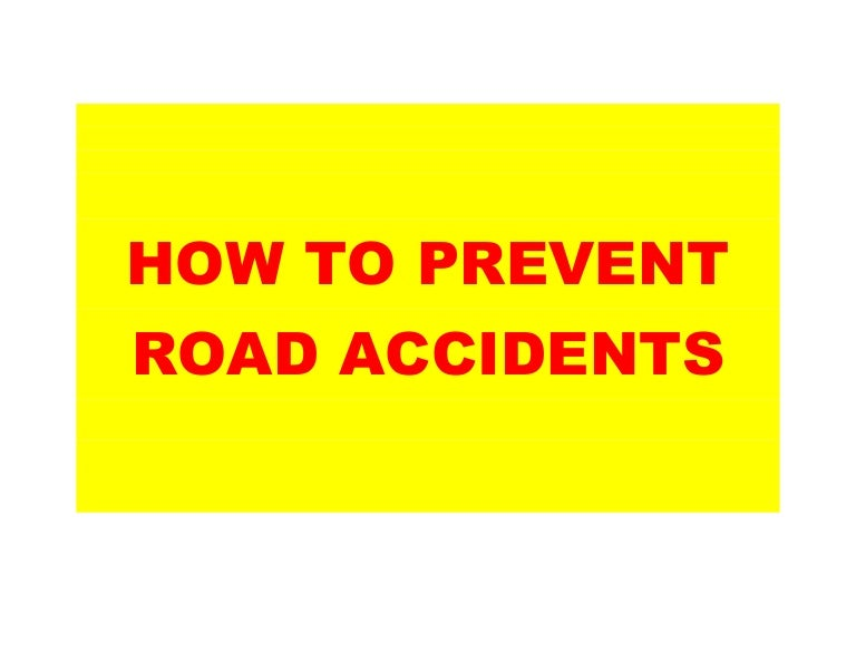 prevent accidents road essay Road accidents have been and will continue to be one of the greatest health hazards statistically, it has been shown that the number of death and injuries due to road accidents it has been increasing steadily.