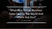 What New Trends Business Takes over in the World  and Where are You ??
