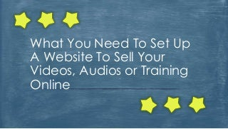 What You Need To Set Up A Website To Sell Your Videos, Audios or Training Online