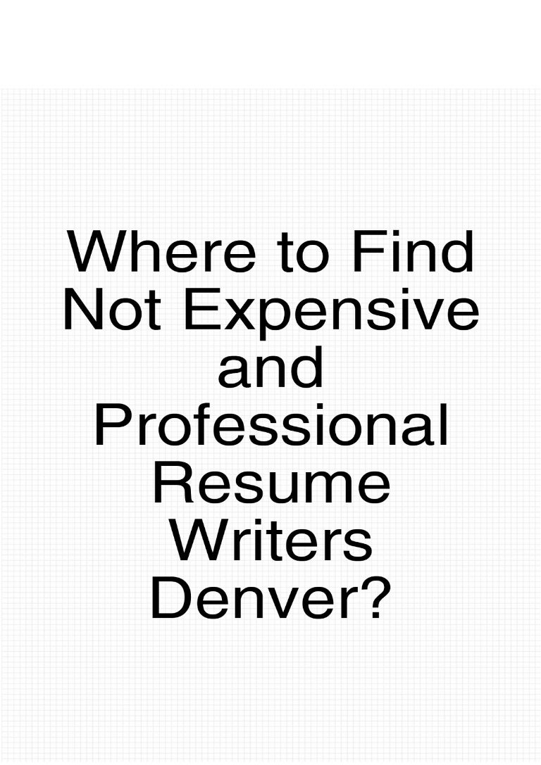 Where to Find Not Expensive And Professional Resume Writers Denver?