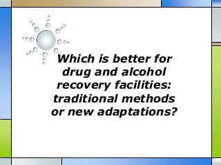 Which is better for drug and alcohol recovery facilities traditional methods or new adaptations