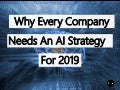Why Every Company Needs An Artificial Intelligence (AI) Strategy For 2019