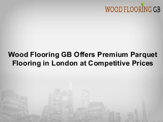 wood flooring gb offers premium parquet flooring in london at competitive prices