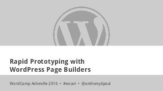 Rapid Prototyping with WordPress Page Builders - WordCamp Asheville 2016 - anthonydpaul
