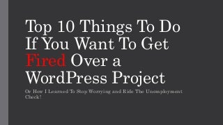 Top 10 Things To Do If You Want To Get Fired Over A WordPress Project