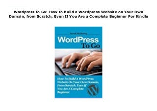 Wordpress to Go: How to Build a WordPress Website on Your Own Domain, from Scratch, Even If You Are a Complete Beginner For Kindle