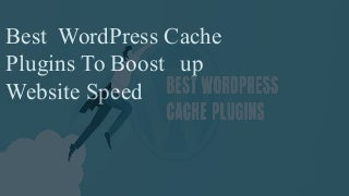 Best WordPress Cache Plugins You Need To Speed Up Website