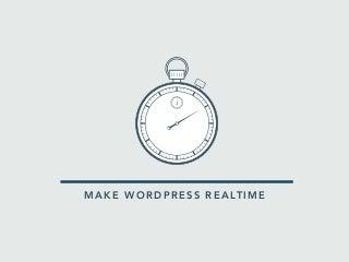 Make WordPress realtime.