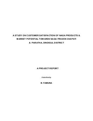 A STUDY ON CUSTOMER SATISFACTION OF NAGA PRODUCTS & MARKET POTENTIAL TOWARDS NAGA FROZEN CHAPATI & PARATHA ,DINDIGUL DISTRICT