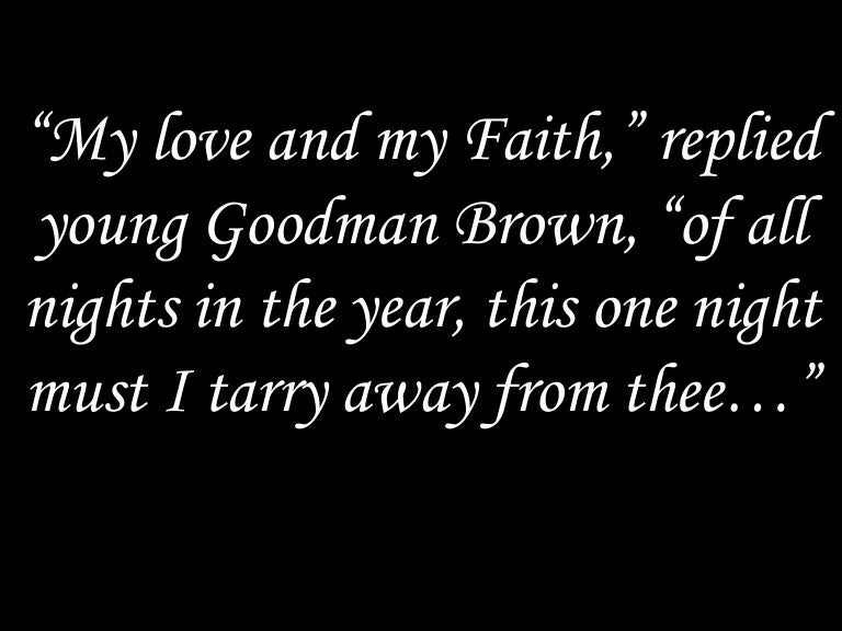 importance of faith in young goodman brown Biblical allusions: young goodman brown contains a number of allusions, mostly to the biblebecause the focus of the story is on the 17th-century community of puritan colonists in salem, and because puritanism is a sect of christianity, the story is rich with images and symbols from the christian bible.